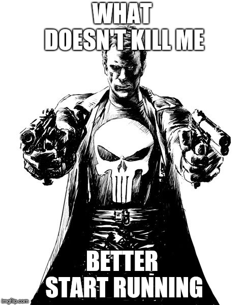Punisher | WHAT DOESN'T KILL ME BETTER START RUNNING | image tagged in punisher | made w/ Imgflip meme maker