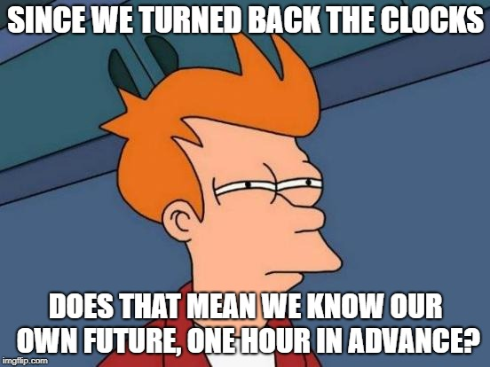 Futurama Fry Meme | SINCE WE TURNED BACK THE CLOCKS DOES THAT MEAN WE KNOW OUR OWN FUTURE, ONE HOUR IN ADVANCE? | image tagged in memes,futurama fry | made w/ Imgflip meme maker