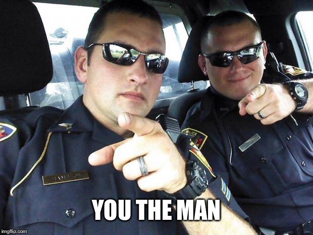 Cops | YOU THE MAN | image tagged in cops | made w/ Imgflip meme maker