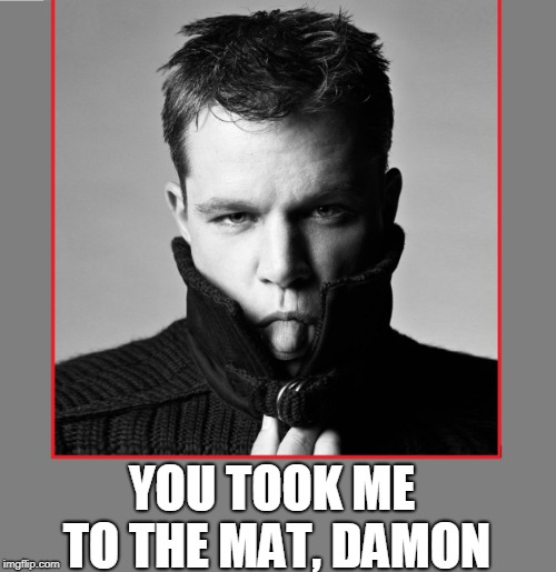 A Hollywood Liberal with the Courage to Call Down Obama...  | YOU TOOK ME TO THE MAT, DAMON | image tagged in matt damon,vince vance,hollywood,movie stars,oscar winners,people who dislike obama | made w/ Imgflip meme maker