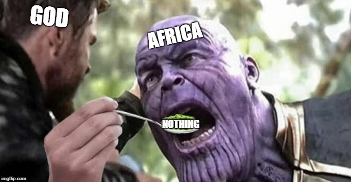 offensive meme time | GOD AFRICA NOTHING | image tagged in memes,funny memes,thanos,thor,africa,offensive | made w/ Imgflip meme maker