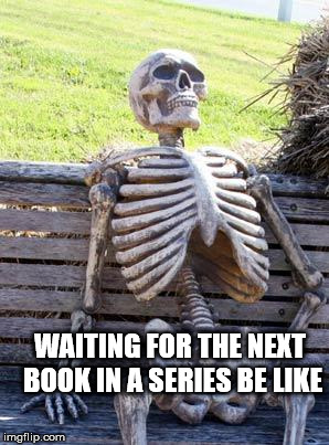 Booksss | WAITING FOR THE NEXT BOOK IN A SERIES BE LIKE | image tagged in memes,waiting skeleton,books,funny,relateable,first world problems | made w/ Imgflip meme maker