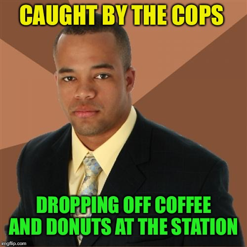 Successful Black Man Meme | CAUGHT BY THE COPS DROPPING OFF COFFEE AND DONUTS AT THE STATION | image tagged in memes,successful black man | made w/ Imgflip meme maker