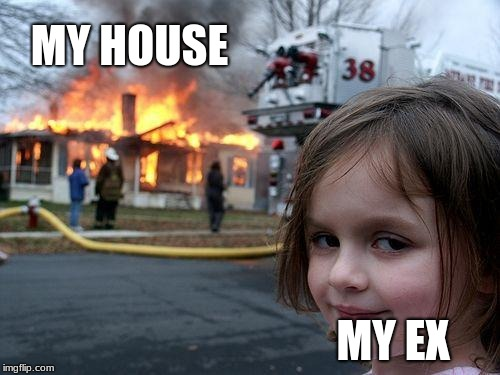 Disaster Girl Meme | MY HOUSE MY EX | image tagged in memes,disaster girl | made w/ Imgflip meme maker