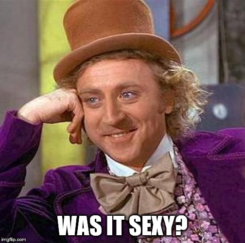 Creepy Condescending Wonka Meme | WAS IT SEXY? | image tagged in memes,creepy condescending wonka | made w/ Imgflip meme maker