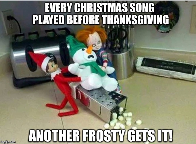 EVERY CHRISTMAS SONG PLAYED BEFORE THANKSGIVING ANOTHER FROSTY GETS IT! | image tagged in christmas,elf on a shelf | made w/ Imgflip meme maker