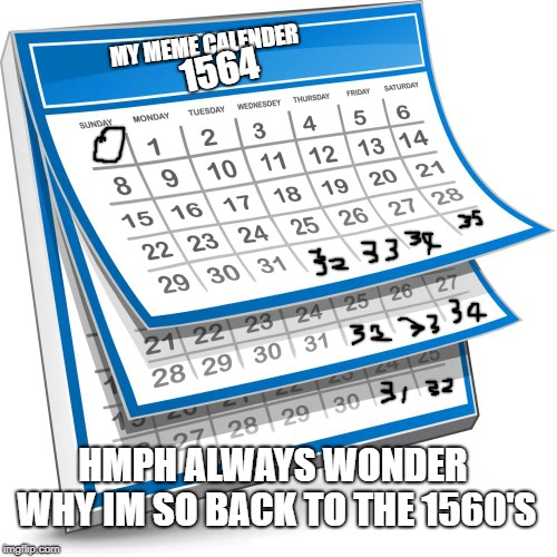 Calendar | MY MEME CALENDER 1564 HMPH ALWAYS WONDER WHY IM SO BACK TO THE 1560'S | image tagged in calendar | made w/ Imgflip meme maker