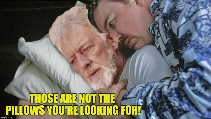 Bad Photoshop Sunday presents:  Now that's a sensation I've not had in a long time  | THOSE ARE NOT THE PILLOWS YOU'RE LOOKING FOR! | image tagged in bad photoshop sunday,planes trains and automobiles,star wars,obi wan kenobi,pillows | made w/ Imgflip meme maker