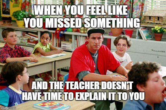 WHEN YOU FEEL LIKE YOU MISSED SOMETHING AND THE TEACHER DOESN'T HAVE TIME TO EXPLAIN IT TO YOU | image tagged in billy madison classroom | made w/ Imgflip meme maker