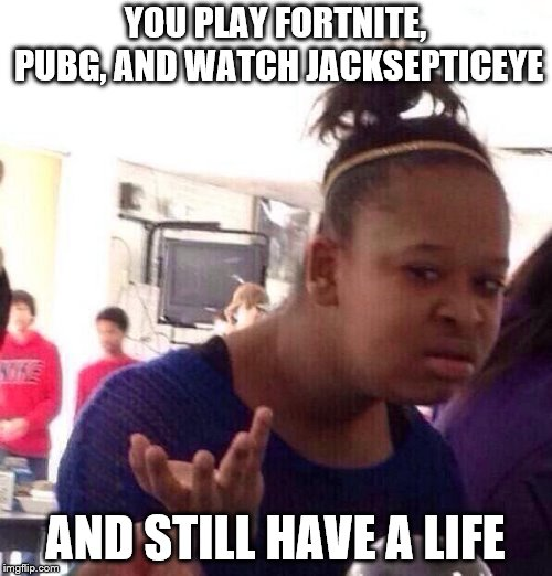 Black Girl Wat Meme | YOU PLAY FORTNITE, PUBG, AND WATCH JACKSEPTICEYE AND STILL HAVE A LIFE | image tagged in memes,black girl wat | made w/ Imgflip meme maker