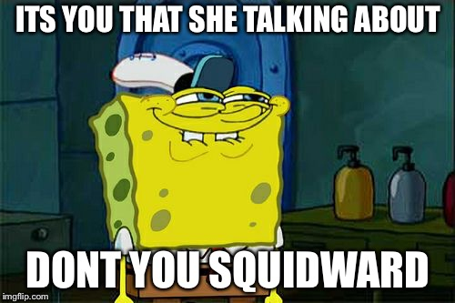Dont You Squidward Meme | ITS YOU THAT SHE TALKING ABOUT DONT YOU SQUIDWARD | image tagged in memes,dont you squidward | made w/ Imgflip meme maker