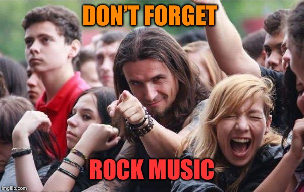 DON'T FORGET ROCK MUSIC | made w/ Imgflip meme maker