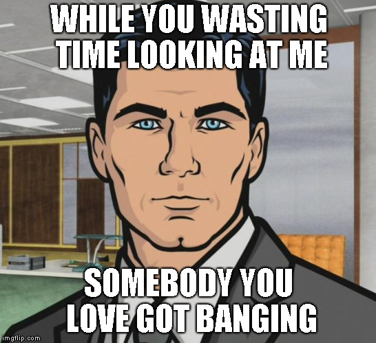 Archer Meme | WHILE YOU WASTING TIME LOOKING AT ME SOMEBODY YOU LOVE GOT BANGING | image tagged in memes,archer | made w/ Imgflip meme maker