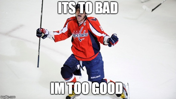 Alex Ovechkin  | ITS TO BAD IM TOO GOOD | image tagged in alex ovechkin | made w/ Imgflip meme maker