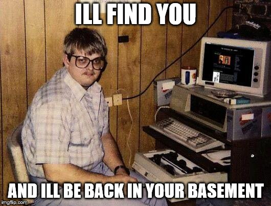 computer nerd | ILL FIND YOU AND ILL BE BACK IN YOUR BASEMENT | image tagged in computer nerd | made w/ Imgflip meme maker
