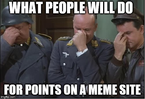 WHAT PEOPLE WILL DO FOR POINTS ON A MEME SITE | made w/ Imgflip meme maker