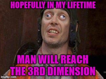 2D Chess | HOPEFULLY IN MY LIFETIME MAN WILL REACH THE 3RD DIMENSION | image tagged in crazy eyes,funny memes,3rd dimension,4th dimension,whatever,science | made w/ Imgflip meme maker