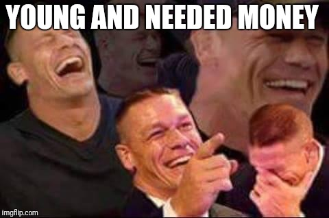 john cena laughing | YOUNG AND NEEDED MONEY | image tagged in john cena laughing | made w/ Imgflip meme maker