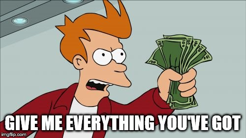 Shut Up And Take My Money Fry Meme | GIVE ME EVERYTHING YOU'VE GOT | image tagged in memes,shut up and take my money fry | made w/ Imgflip meme maker