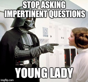 Darth Vader finger pointing | STOP ASKING IMPERTINENT QUESTIONS YOUNG LADY | image tagged in darth vader finger pointing | made w/ Imgflip meme maker