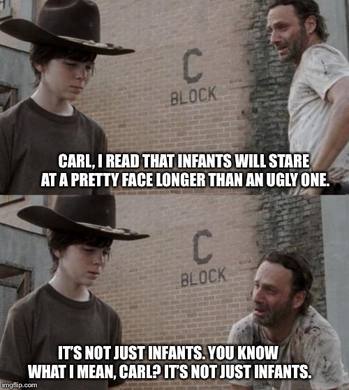 Rick and Carl Meme | CARL, I READ THAT INFANTS WILL STARE AT A PRETTY FACE LONGER THAN AN UGLY ONE. IT'S NOT JUST INFANTS. YOU KNOW WHAT I MEAN, CARL? IT'S NOT J | image tagged in memes,rick and carl | made w/ Imgflip meme maker