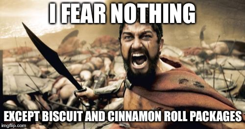 Sparta Leonidas Meme | I FEAR NOTHING EXCEPT BISCUIT AND CINNAMON ROLL PACKAGES | image tagged in memes,sparta leonidas | made w/ Imgflip meme maker