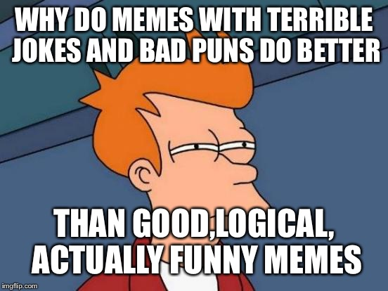 Futurama Fry | WHY DO MEMES WITH TERRIBLE JOKES AND BAD PUNS DO BETTER THAN GOOD,LOGICAL, ACTUALLY FUNNY MEMES | image tagged in memes,futurama fry,funny,funny memes,hilarious memes,meme | made w/ Imgflip meme maker