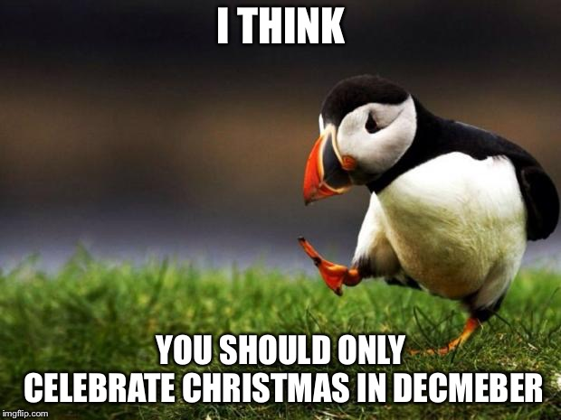 Nothings wrong with celebrating in November... after thanksgiving and back Friday. | I THINK YOU SHOULD ONLY CELEBRATE CHRISTMAS IN DECEMBER | image tagged in memes,unpopular opinion puffin,christmas | made w/ Imgflip meme maker