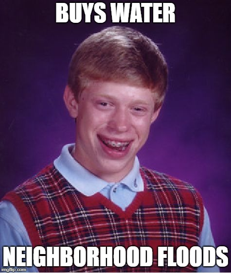 Bad Luck Brian Meme | BUYS WATER NEIGHBORHOOD FLOODS | image tagged in memes,bad luck brian | made w/ Imgflip meme maker