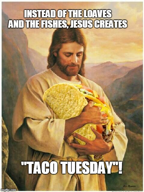 "Jesus creates Taco Tuesday | INSTEAD OF THE LOAVES AND THE FISHES, JESUS CREATES ""TACO TUESDAY""! 