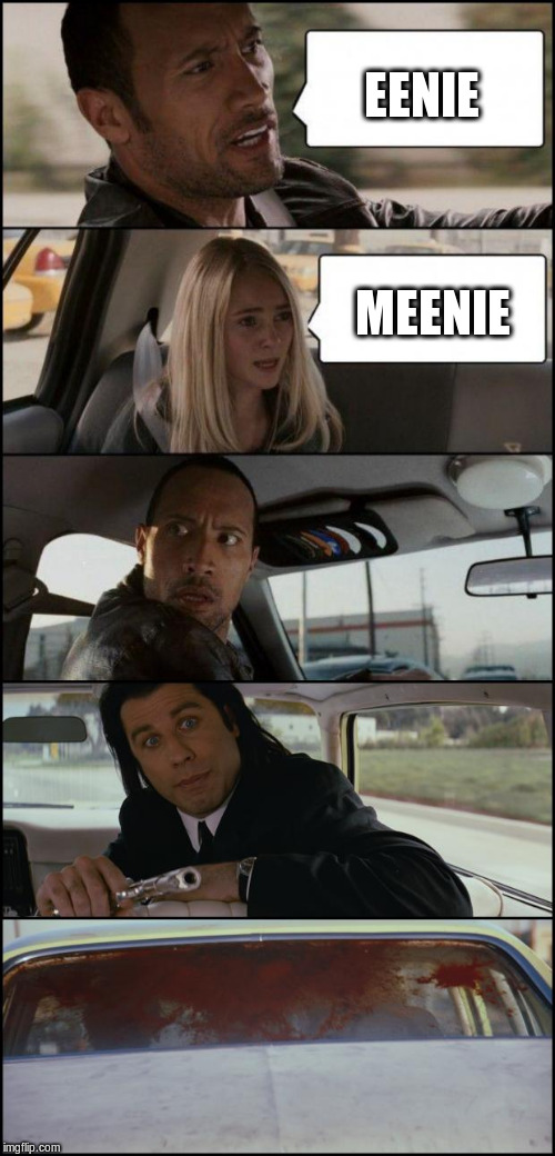 the rock driving and pulp fiction | EENIE MEENIE | image tagged in the rock driving and pulp fiction | made w/ Imgflip meme maker