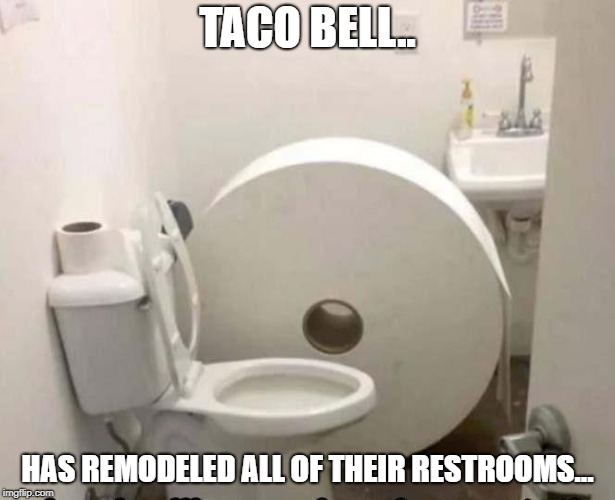 Taco Bell | TACO BELL.. HAS REMODELED ALL OF THEIR RESTROOMS... | image tagged in taco bell | made w/ Imgflip meme maker