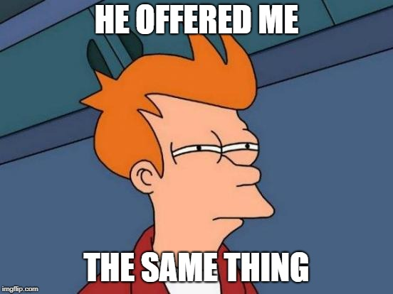 Futurama Fry Meme | HE OFFERED ME THE SAME THING | image tagged in memes,futurama fry | made w/ Imgflip meme maker