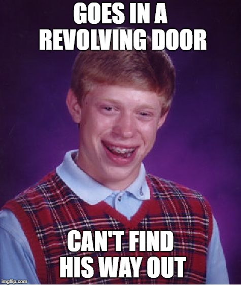 Bad Luck Brian Meme | GOES IN A REVOLVING DOOR CAN'T FIND HIS WAY OUT | image tagged in memes,bad luck brian | made w/ Imgflip meme maker