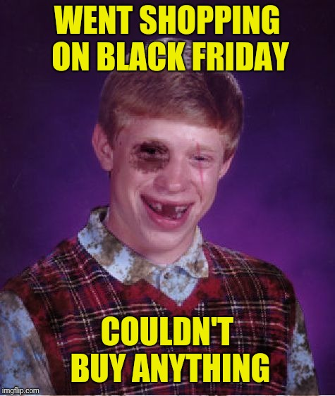 Beat-up Bad Luck Brian | WENT SHOPPING ON BLACK FRIDAY COULDN'T BUY ANYTHING | image tagged in beat-up bad luck brian | made w/ Imgflip meme maker