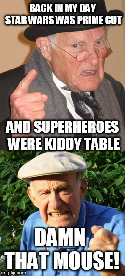 BACK IN MY DAY STAR WARS WAS PRIME CUT AND SUPERHEROES WERE KIDDY TABLE DAMN THAT MOUSE! | image tagged in back in my day,marvel,star wars | made w/ Imgflip meme maker