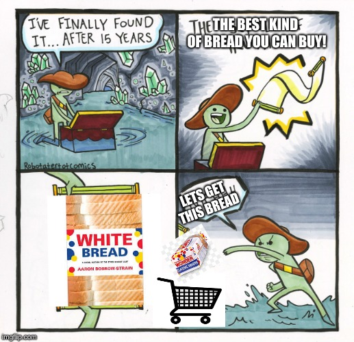 Memes that have low effort but a good joke don't make it funnier. WRYYYYYYYY! | LETS GET THIS BREAD THE BEST KIND OF BREAD YOU CAN BUY! | image tagged in memes,the scroll of truth,i see dead people,bad meme,bread,stop reading the tags | made w/ Imgflip meme maker