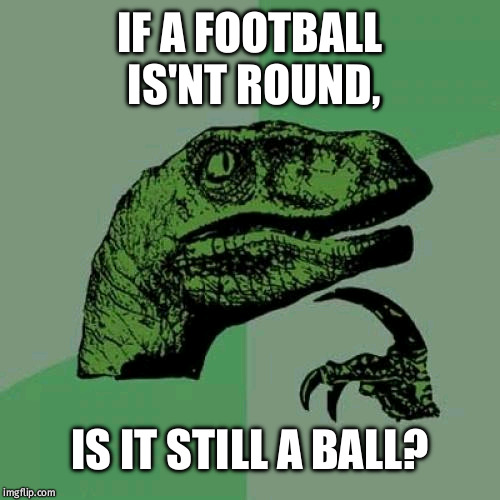 Philosoraptor Meme | IF A FOOTBALL IS'NT ROUND, IS IT STILL A BALL? | image tagged in memes,philosoraptor | made w/ Imgflip meme maker