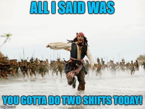 Jack Sparrow Being Chased Meme | ALL I SAID WAS YOU GOTTA DO TWO SHIFTS TODAY! | image tagged in memes,jack sparrow being chased | made w/ Imgflip meme maker