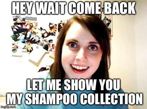 Overly Attached Girlfriend Meme | HEY WAIT COME BACK LET ME SHOW YOU MY SHAMPOO COLLECTION | image tagged in memes,overly attached girlfriend | made w/ Imgflip meme maker