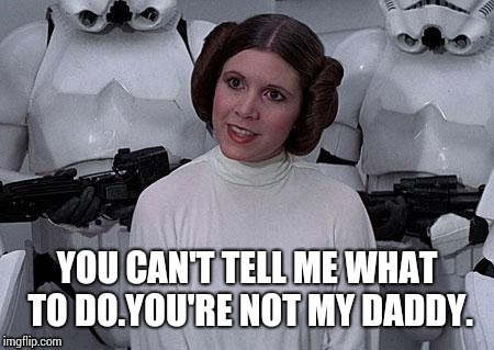 YOU CAN'T TELL ME WHAT TO DO.YOU'RE NOT MY DADDY. | made w/ Imgflip meme maker