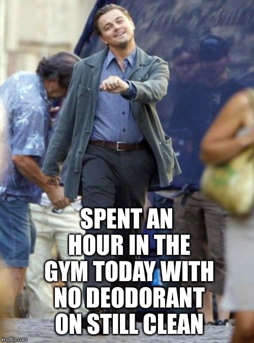 SPENT AN HOUR IN THE GYM TODAY WITH NO DEODORANT ON STILL CLEAN | made w/ Imgflip meme maker