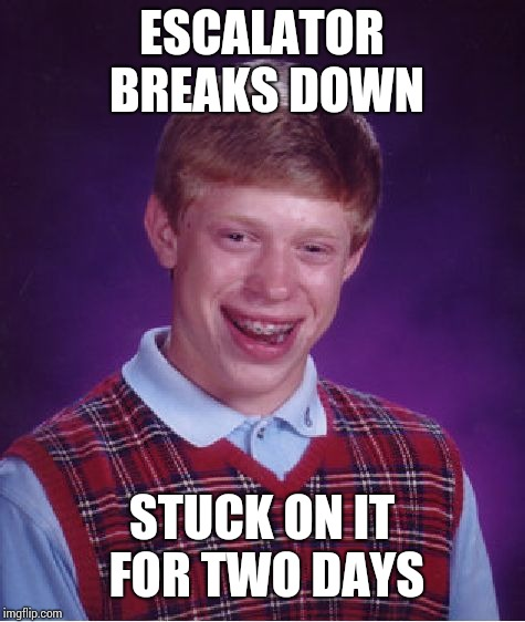 Bad Luck Brian Meme | ESCALATOR BREAKS DOWN STUCK ON IT FOR TWO DAYS | image tagged in memes,bad luck brian | made w/ Imgflip meme maker