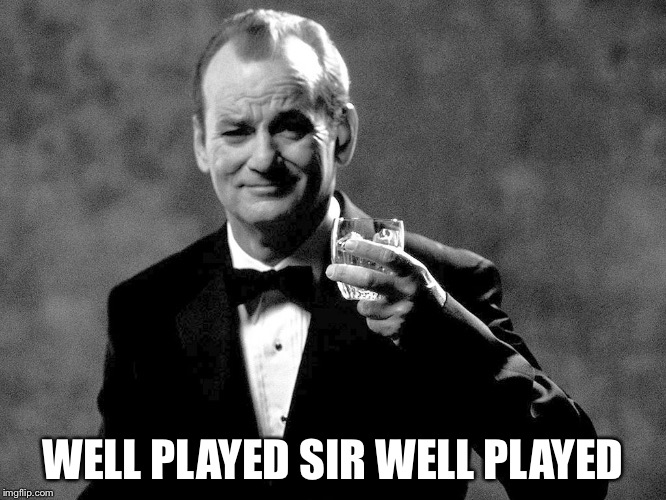 Bill Murray well played sir | WELL PLAYED SIR WELL PLAYED | image tagged in bill murray well played sir | made w/ Imgflip meme maker