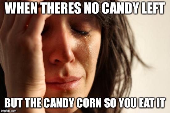 First World Problems Meme | WHEN THERES NO CANDY LEFT BUT THE CANDY CORN SO YOU EAT IT | image tagged in memes,first world problems | made w/ Imgflip meme maker