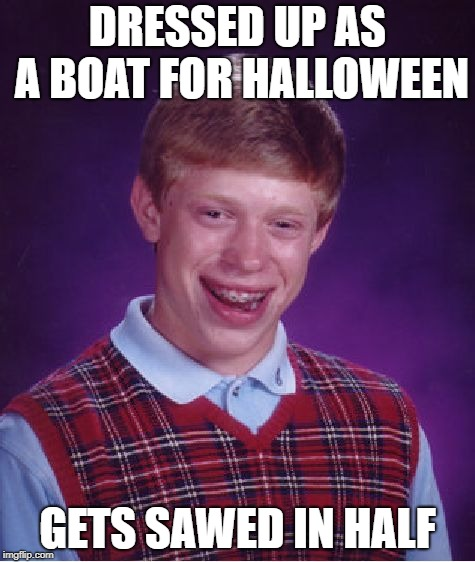 Bad Luck Brian Meme | DRESSED UP AS A BOAT FOR HALLOWEEN GETS SAWED IN HALF | image tagged in memes,bad luck brian | made w/ Imgflip meme maker