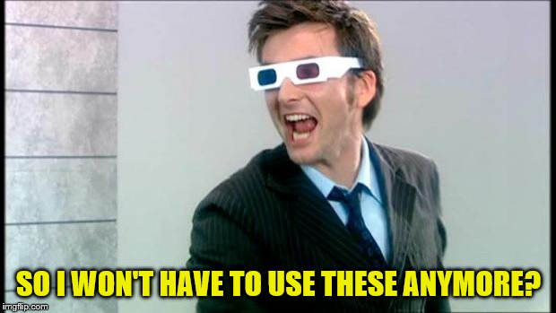 10th Doctor 3D glasses | SO I WON'T HAVE TO USE THESE ANYMORE? | image tagged in 10th doctor 3d glasses | made w/ Imgflip meme maker