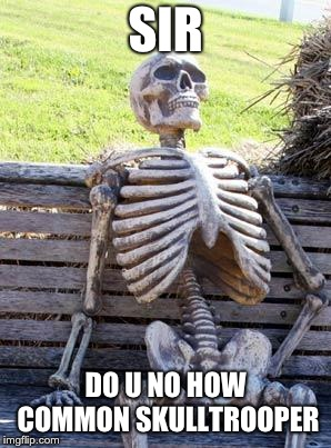 Waiting Skeleton |  SIR; DO U NO HOW COMMON SKULLTROOPER | image tagged in memes,waiting skeleton | made w/ Imgflip meme maker
