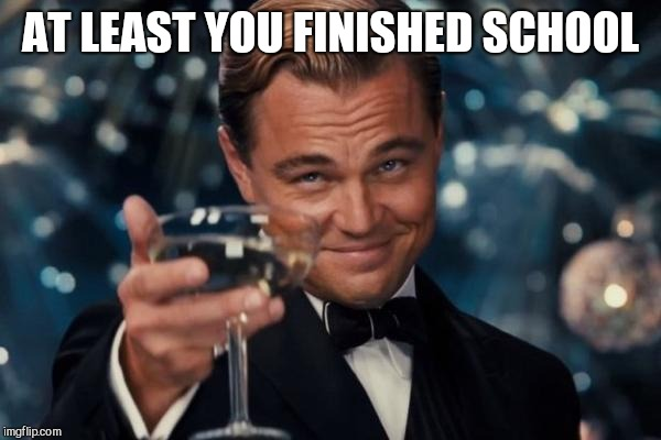 Leonardo Dicaprio Cheers Meme | AT LEAST YOU FINISHED SCHOOL | image tagged in memes,leonardo dicaprio cheers | made w/ Imgflip meme maker