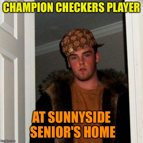 Scumbag Steve Meme | CHAMPION CHECKERS PLAYER AT SUNNYSIDE SENIOR'S HOME | image tagged in memes,scumbag steve | made w/ Imgflip meme maker